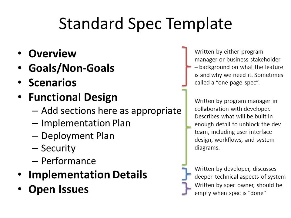 Users of a Functional Spec Business Stakeholder Provides and/or reviews goals, scope, scenarios Program Manager Usually the primary author Interfaces with the business stakeholder for goals Works with developers on functional design Developer Authors implementation sections Writes code and test cases to validate functional design Test Engineer Ensures scenarios function as described in the spec Operations Manager Consumes the deployment plan
