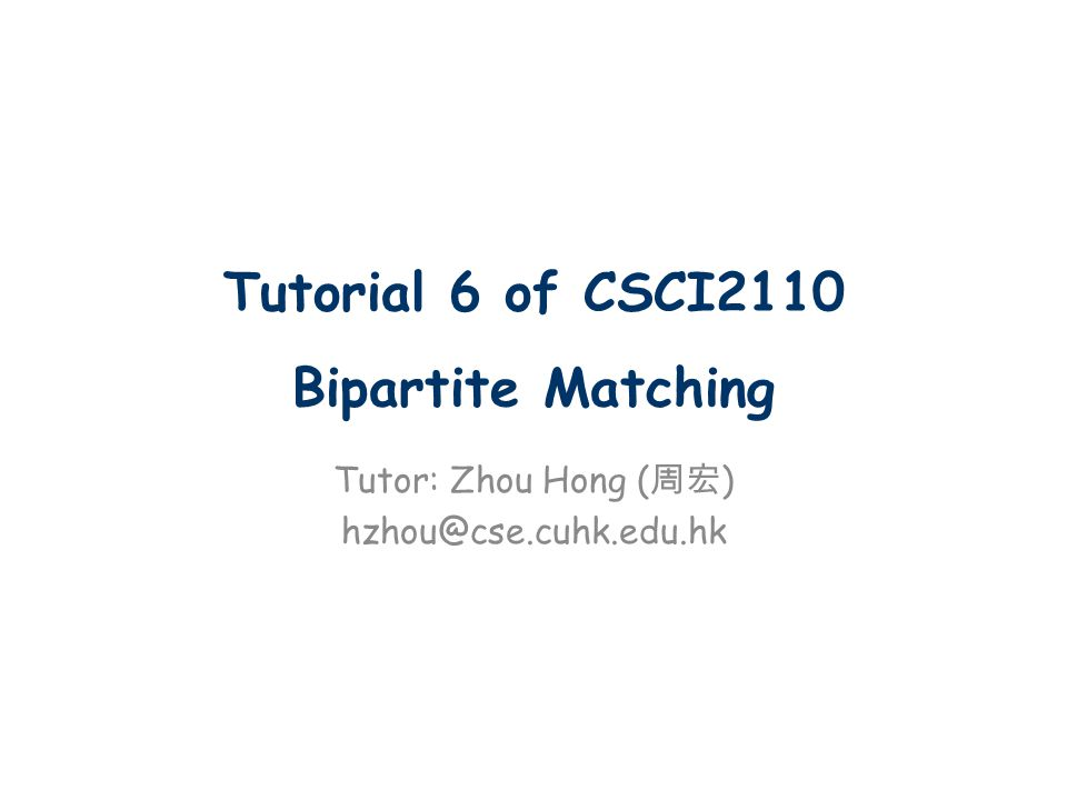 Tutorial 6 of CSCI2110 Bipartite Matching Tutor: Zhou Hong ( 周宏 ) hzhou@cse.cuhk.edu.hk