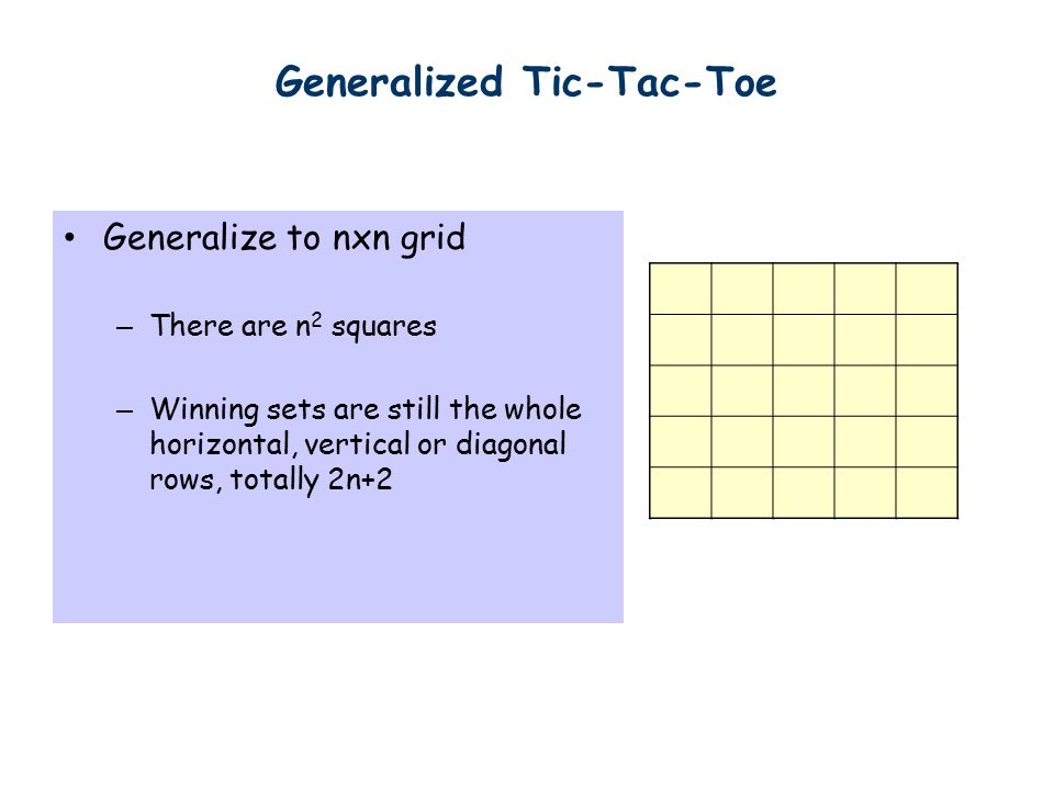 Generalized Tic-Tac-Toe Generalize to nxn grid – There are n 2 squares – Winning sets are still the whole horizontal, vertical or diagonal rows, totally 2n+2