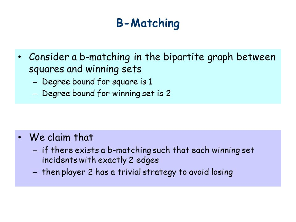 B-Matching Consider a b-matching in the bipartite graph between squares and winning sets – Degree bound for square is 1 – Degree bound for winning set is 2 We claim that – if there exists a b-matching such that each winning set incidents with exactly 2 edges – then player 2 has a trivial strategy to avoid losing