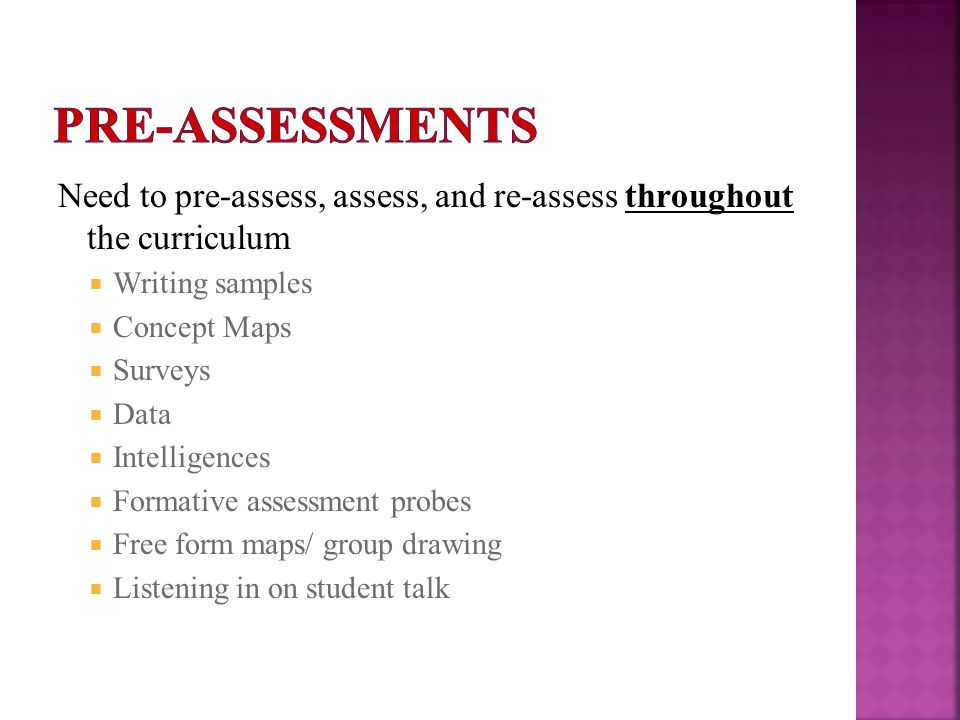 Need to pre-assess, assess, and re-assess throughout the curriculum  Writing samples  Concept Maps  Surveys  Data  Intelligences  Formative asse