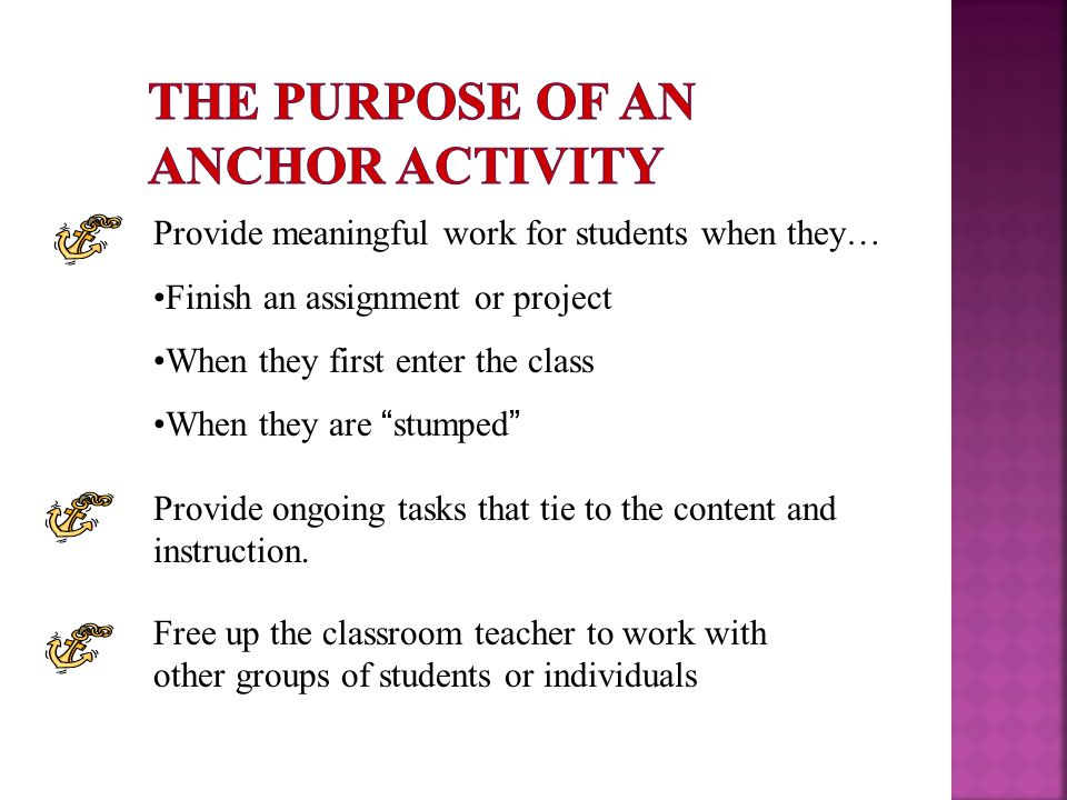Provide meaningful work for students when they… Finish an assignment or project When they first enter the class When they are stumped Provide ongoing tasks that tie to the content and instruction.
