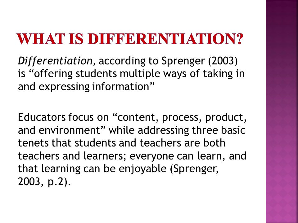Differentiation, according to Sprenger (2003) is offering students multiple ways of taking in and expressing information Educators focus on content, process, product, and environment while addressing three basic tenets that students and teachers are both teachers and learners; everyone can learn, and that learning can be enjoyable (Sprenger, 2003, p.2).