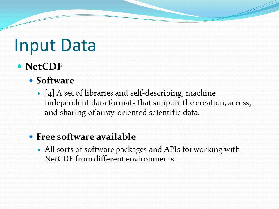 Input Data NetCDF Software [4] A set of libraries and self-describing, machine independent data formats that support the creation, access, and sharing
