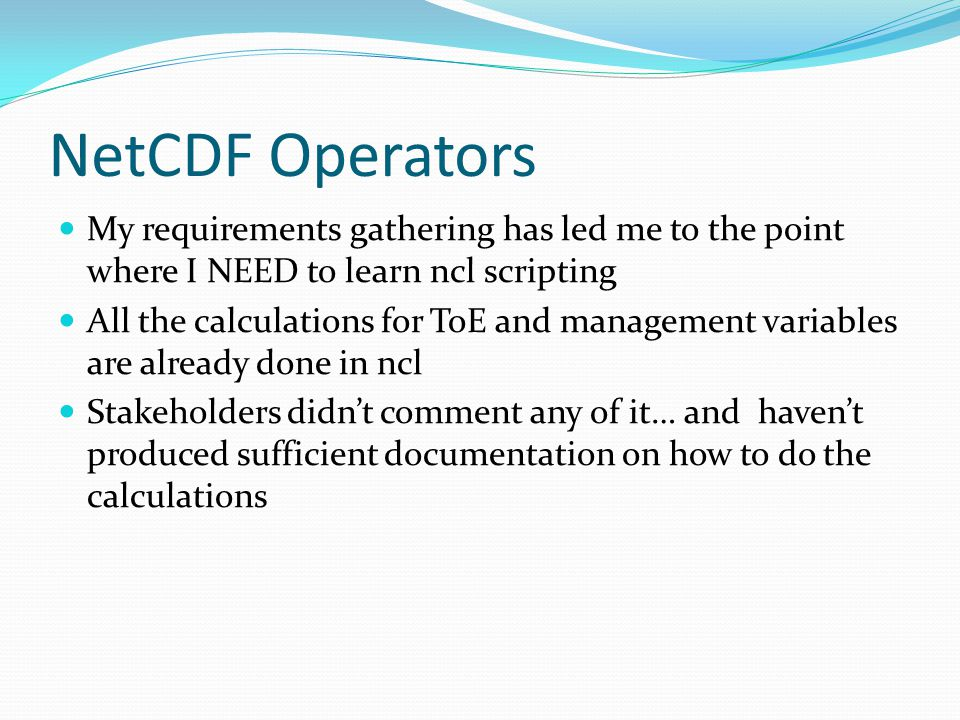 NetCDF Operators My requirements gathering has led me to the point where I NEED to learn ncl scripting All the calculations for ToE and management var