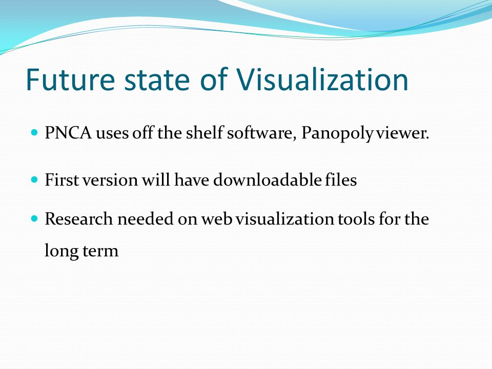 Future state of Visualization PNCA uses off the shelf software, Panopoly viewer. First version will have downloadable files Research needed on web vis