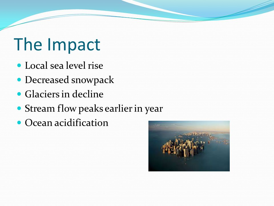 Local sea level rise Decreased snowpack Glaciers in decline Stream flow peaks earlier in year Ocean acidification The Impact