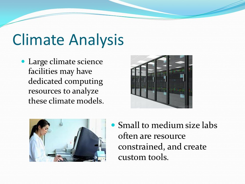 Climate Analysis Large climate science facilities may have dedicated computing resources to analyze these climate models.