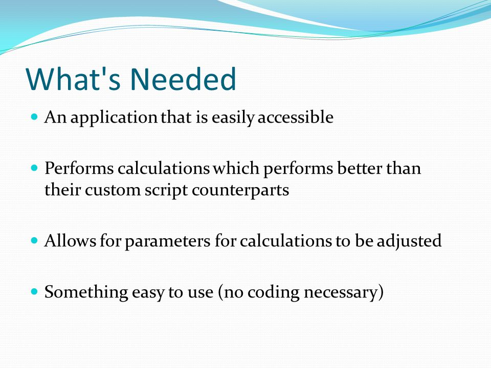 What s Needed An application that is easily accessible Performs calculations which performs better than their custom script counterparts Allows for parameters for calculations to be adjusted Something easy to use (no coding necessary)