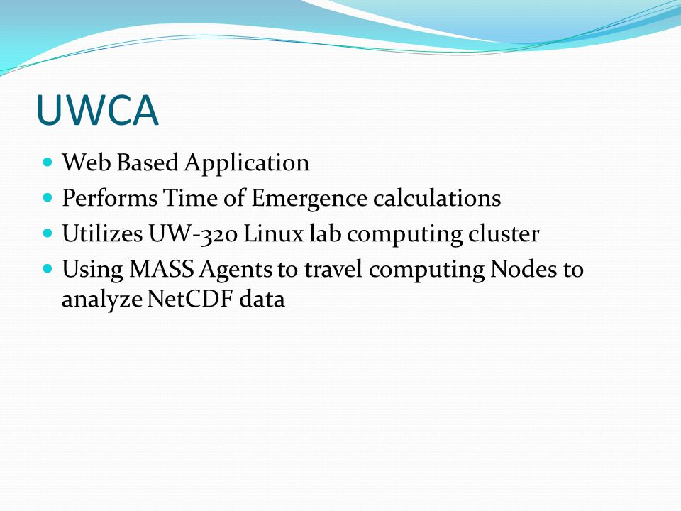 UWCA Web Based Application Performs Time of Emergence calculations Utilizes UW-320 Linux lab computing cluster Using MASS Agents to travel computing Nodes to analyze NetCDF data