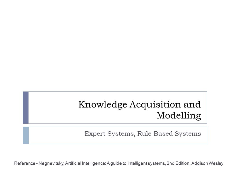Knowledge Acquisition and Modelling Expert Systems, Rule Based Systems Reference - Negnevitsky, Artificial Intelligence: A guide to intelligent system