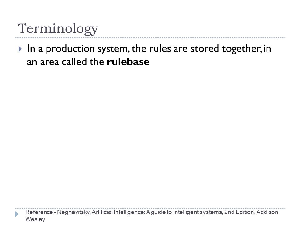 Terminology  In a production system, the rules are stored together, in an area called the rulebase Reference - Negnevitsky, Artificial Intelligence: