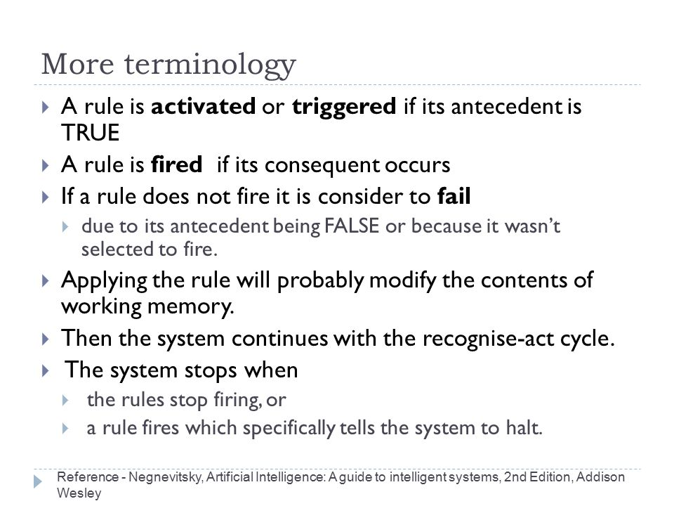 More terminology  A rule is activated or triggered if its antecedent is TRUE  A rule is fired if its consequent occurs  If a rule does not fire it