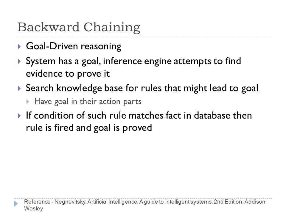 Backward Chaining  Goal-Driven reasoning  System has a goal, inference engine attempts to find evidence to prove it  Search knowledge base for rule