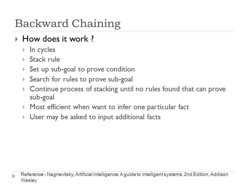 Backward Chaining  How does it work ?  In cycles  Stack rule  Set up sub-goal to prove condition  Search for rules to prove sub-goal  Continue p