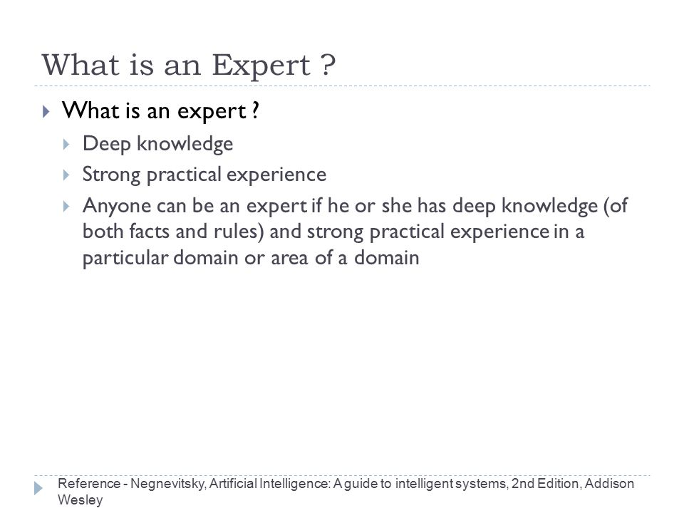 What is an Expert ?  What is an expert ?  Deep knowledge  Strong practical experience  Anyone can be an expert if he or she has deep knowledge (of