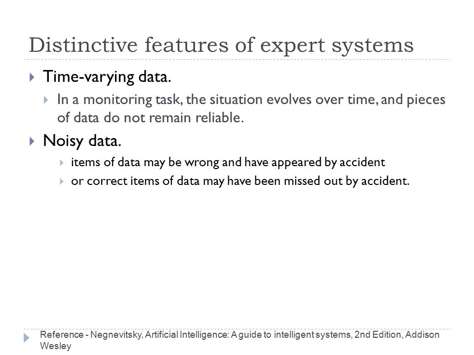 Distinctive features of expert systems  Time-varying data.  In a monitoring task, the situation evolves over time, and pieces of data do not remain
