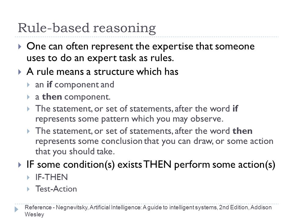 Rule-based reasoning  One can often represent the expertise that someone uses to do an expert task as rules.  A rule means a structure which has  a