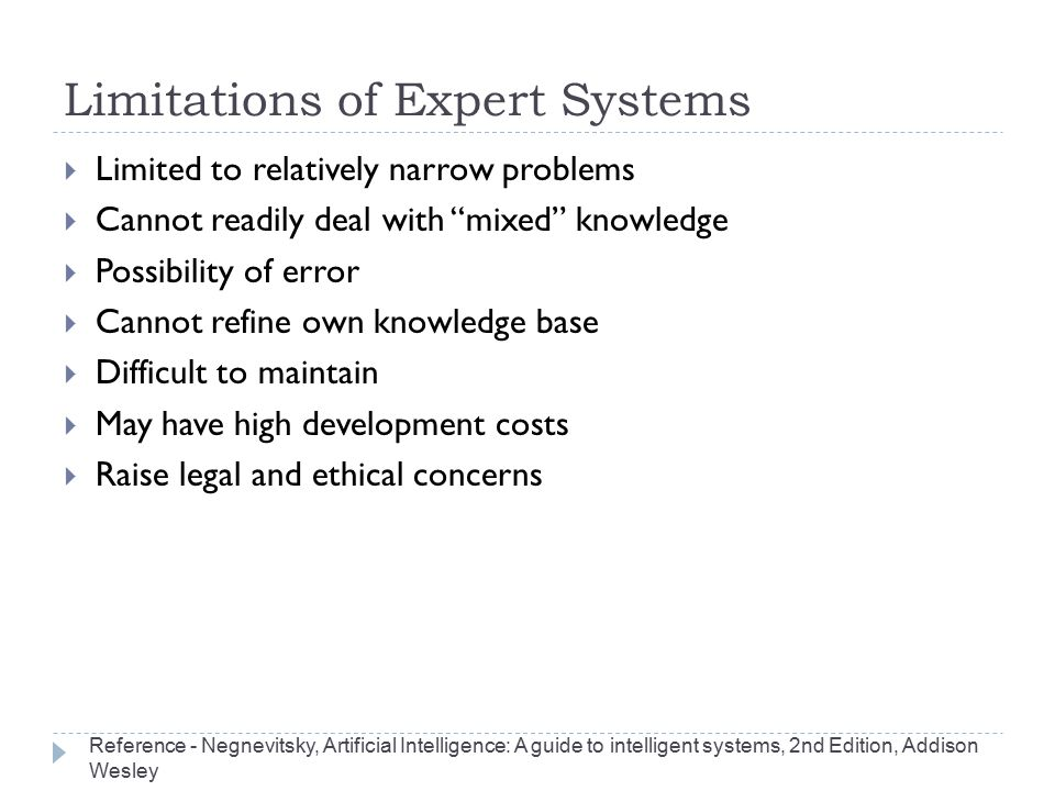 "Limitations of Expert Systems  Limited to relatively narrow problems  Cannot readily deal with ""mixed"" knowledge  Possibility of error  Cannot ref"