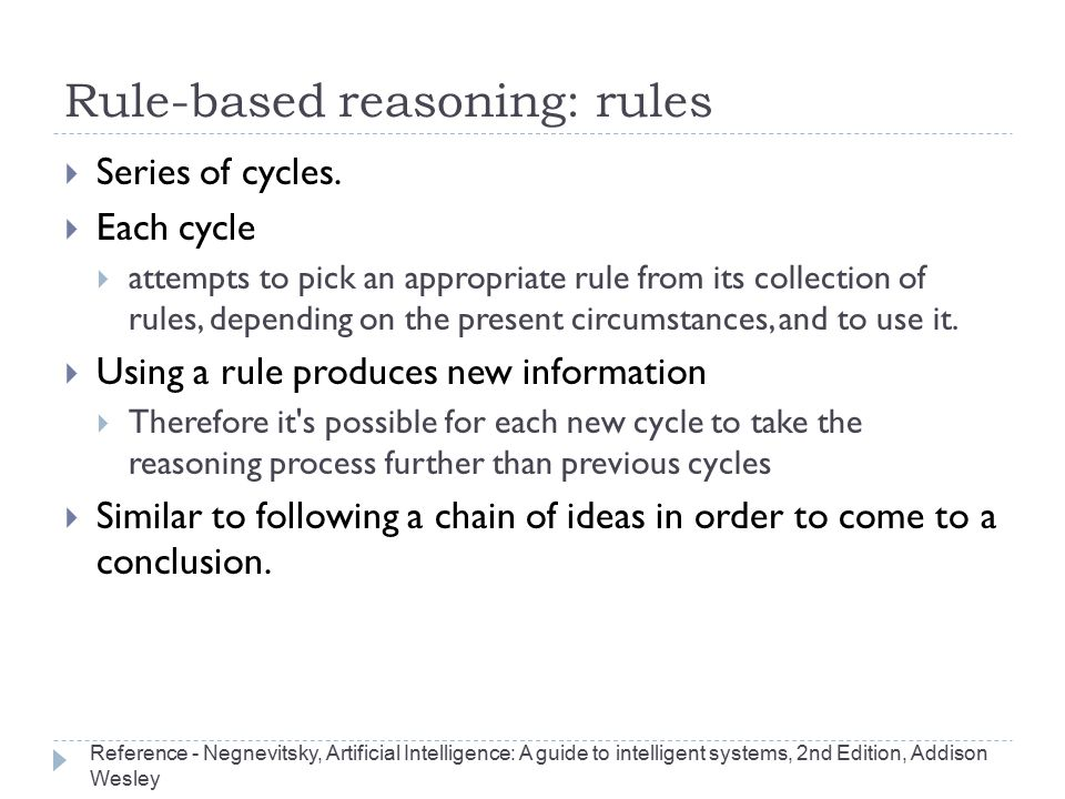 Rule-based reasoning: rules  Series of cycles.  Each cycle  attempts to pick an appropriate rule from its collection of rules, depending on the pre
