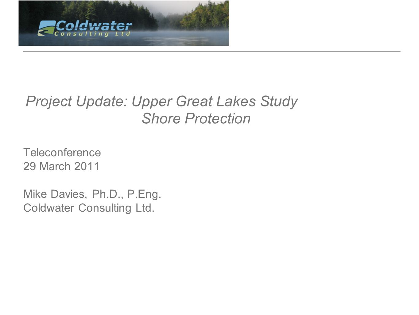 Project Update: Upper Great Lakes Study Shore Protection Teleconference 29 March 2011 Mike Davies, Ph.D., P.Eng.