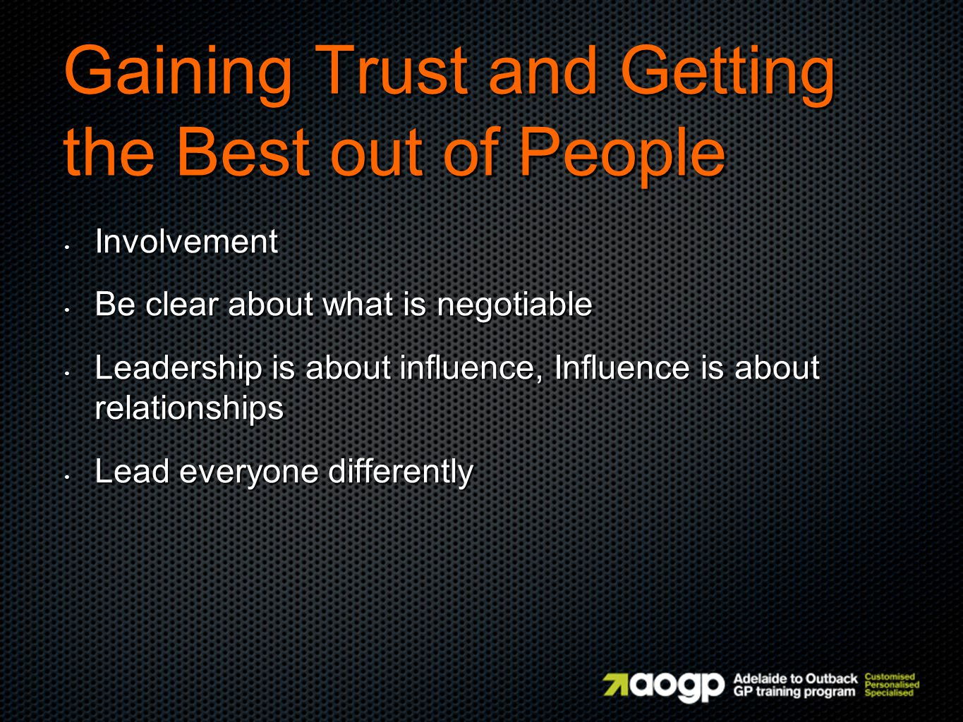 Gaining Trust and Getting the Best out of People Involvement Involvement Be clear about what is negotiable Be clear about what is negotiable Leadership is about influence, Influence is about relationships Leadership is about influence, Influence is about relationships Lead everyone differently Lead everyone differently