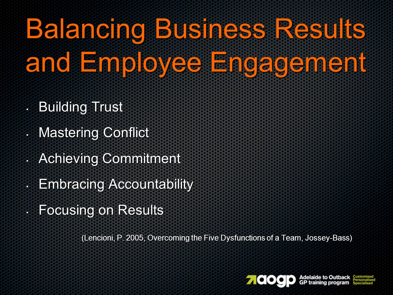 Balancing Business Results and Employee Engagement Building Trust Building Trust Mastering Conflict Mastering Conflict Achieving Commitment Achieving Commitment Embracing Accountability Embracing Accountability Focusing on Results Focusing on Results (Lencioni, P.