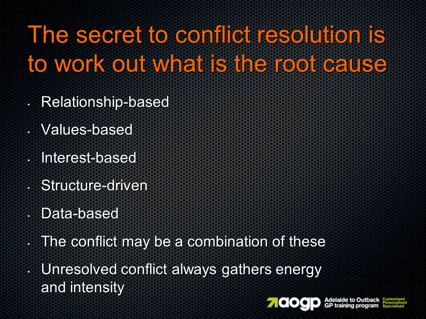 The secret to conflict resolution is to work out what is the root cause Relationship-based Relationship-based Values-based Values-based Interest-based Interest-based Structure-driven Structure-driven Data-based Data-based The conflict may be a combination of these The conflict may be a combination of these Unresolved conflict always gathers energy and intensity Unresolved conflict always gathers energy and intensity