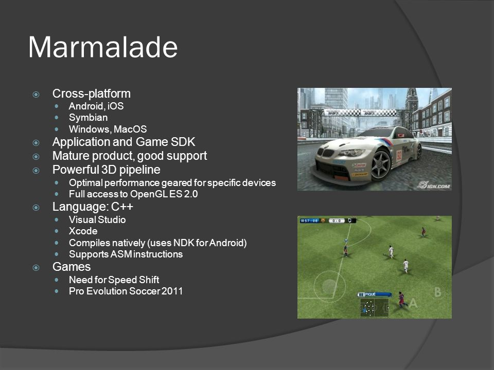 Marmalade  Cross-platform Android, iOS Symbian Windows, MacOS  Application and Game SDK  Mature product, good support  Powerful 3D pipeline Optimal performance geared for specific devices Full access to OpenGL ES 2.0  Language: C++ Visual Studio Xcode Compiles natively (uses NDK for Android) Supports ASM instructions  Games Need for Speed Shift Pro Evolution Soccer 2011