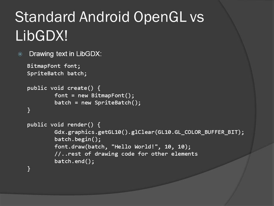 Standard Android OpenGL vs LibGDX!  Drawing text in LibGDX: BitmapFont font; SpriteBatch batch; public void create() { font = new BitmapFont(); batch