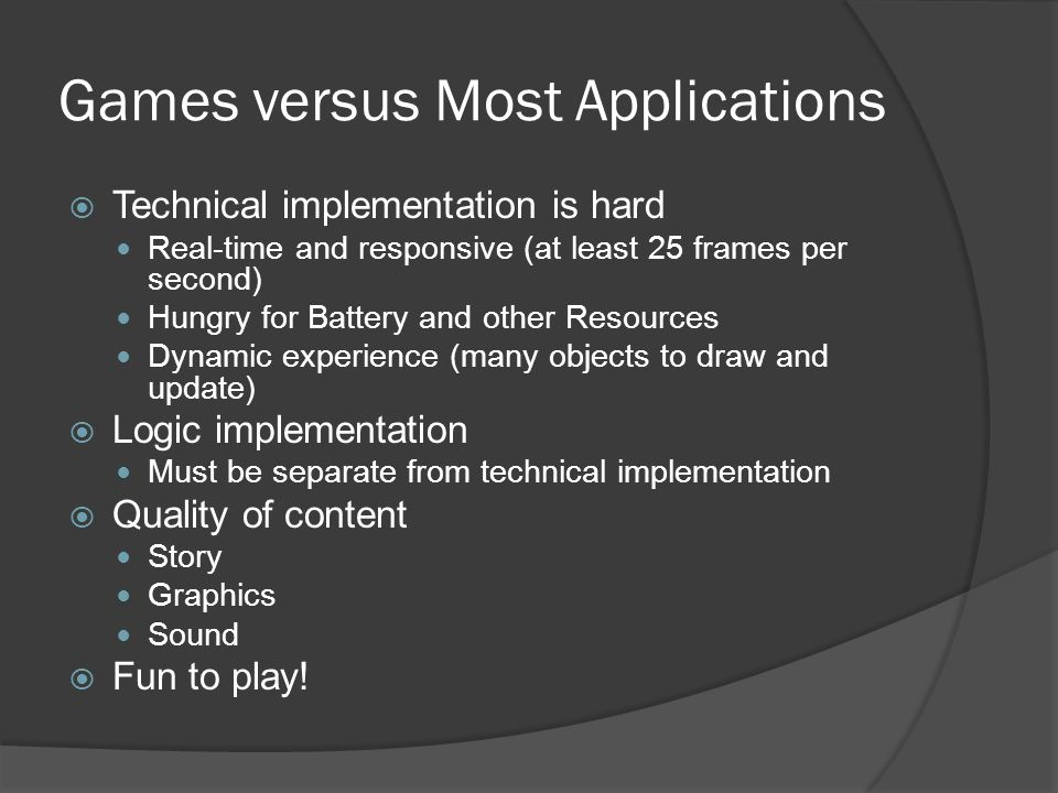 Games versus Most Applications  Technical implementation is hard Real-time and responsive (at least 25 frames per second) Hungry for Battery and other Resources Dynamic experience (many objects to draw and update)  Logic implementation Must be separate from technical implementation  Quality of content Story Graphics Sound  Fun to play!