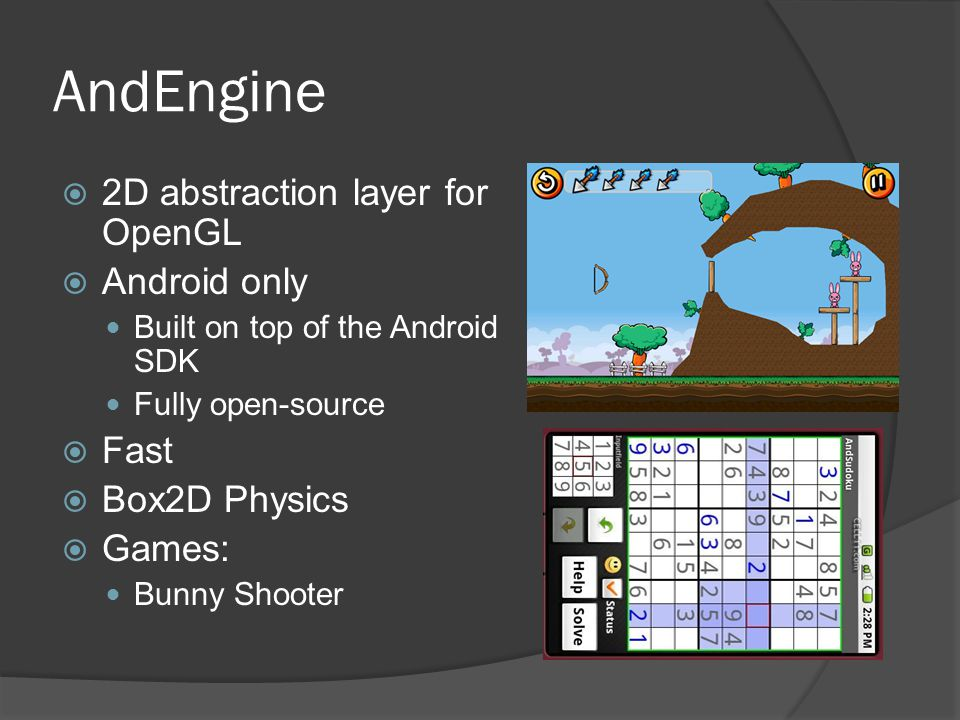 AndEngine  2D abstraction layer for OpenGL  Android only Built on top of the Android SDK Fully open-source  Fast  Box2D Physics  Games: Bunny Shooter