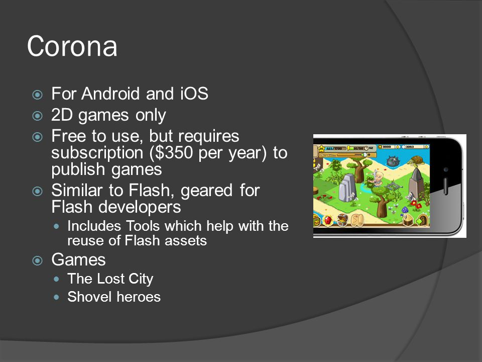 Corona  For Android and iOS  2D games only  Free to use, but requires subscription ($350 per year) to publish games  Similar to Flash, geared for Flash developers Includes Tools which help with the reuse of Flash assets  Games The Lost City Shovel heroes