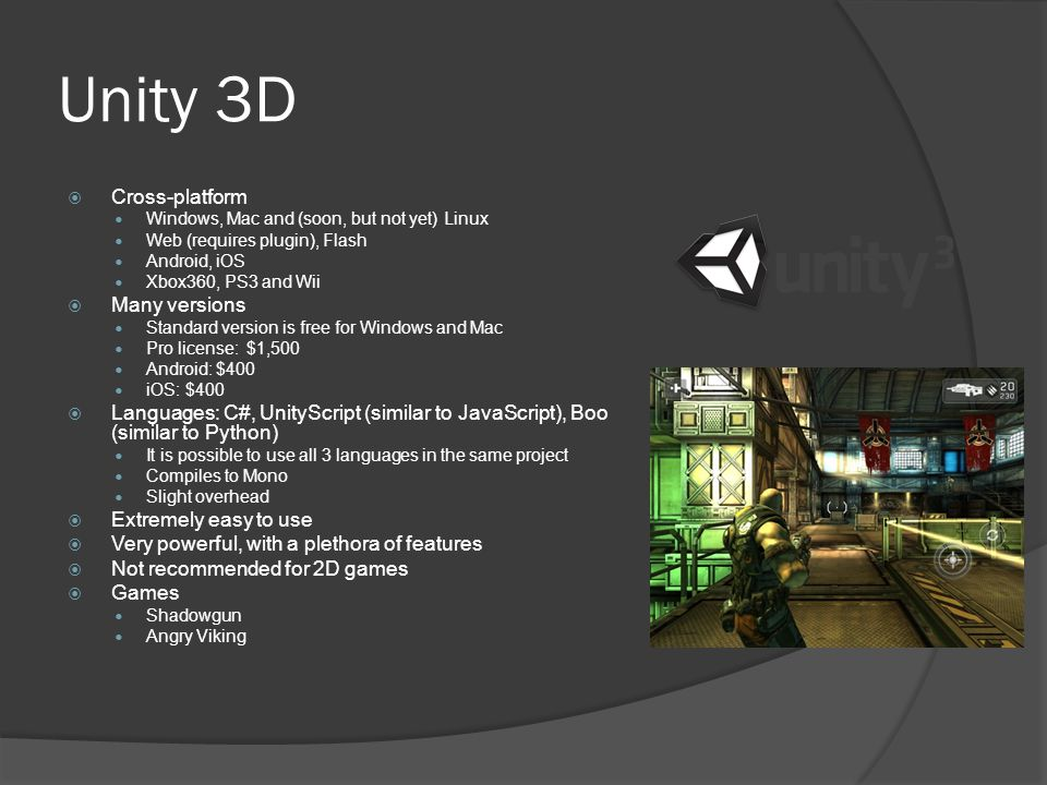 Unity 3D  Cross-platform Windows, Mac and (soon, but not yet) Linux Web (requires plugin), Flash Android, iOS Xbox360, PS3 and Wii  Many versions Standard version is free for Windows and Mac Pro license: $1,500 Android: $400 iOS: $400  Languages: C#, UnityScript (similar to JavaScript), Boo (similar to Python) It is possible to use all 3 languages in the same project Compiles to Mono Slight overhead  Extremely easy to use  Very powerful, with a plethora of features  Not recommended for 2D games  Games Shadowgun Angry Viking