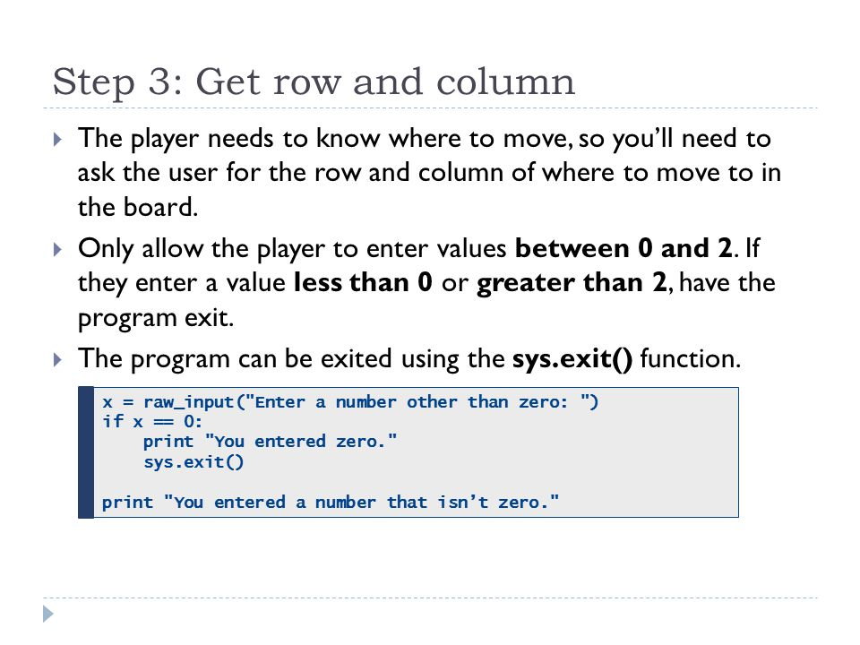 Step 3: Get row and column  The player needs to know where to move, so you'll need to ask the user for the row and column of where to move to in the board.
