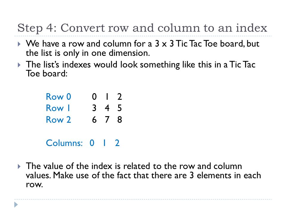 Step 4: Convert row and column to an index  We have a row and column for a 3 x 3 Tic Tac Toe board, but the list is only in one dimension.