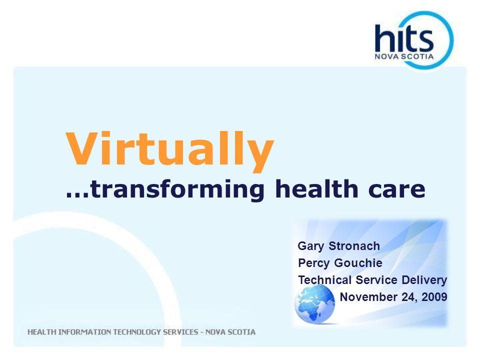 Gary Stronach Percy Gouchie Technical Service Delivery November 24, 2009 Virtually …transforming health care