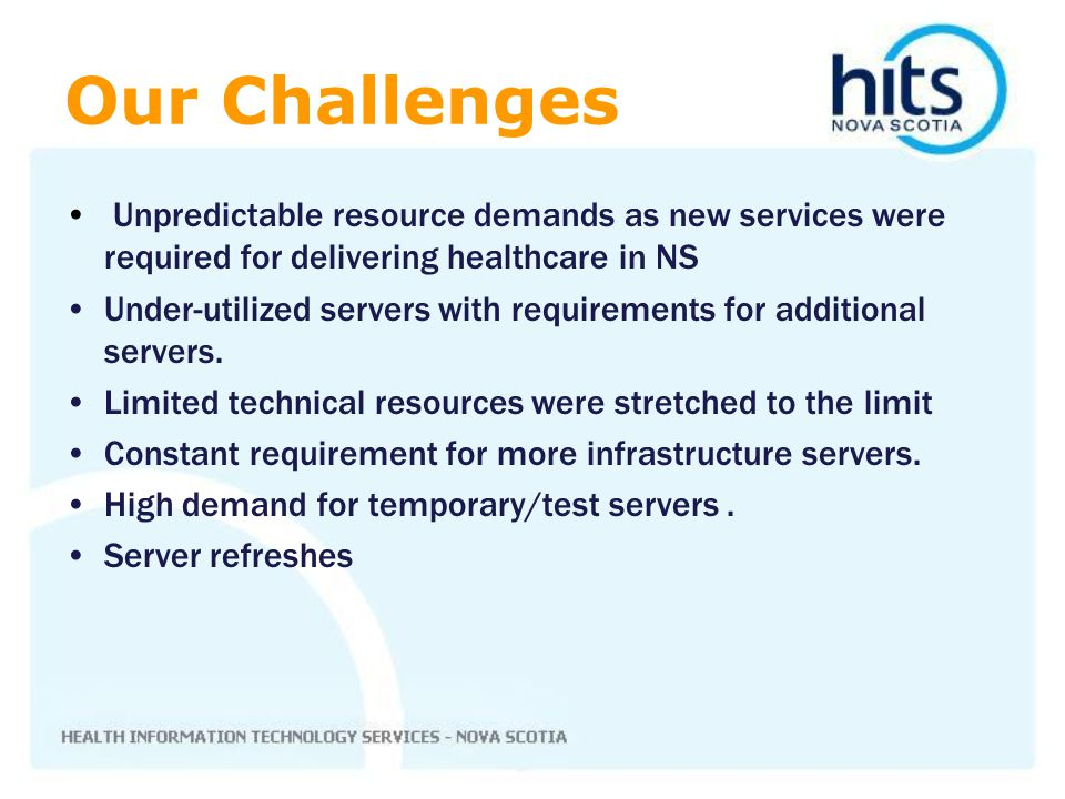 Our Challenges Unpredictable resource demands as new services were required for delivering healthcare in NS Under-utilized servers with requirements f