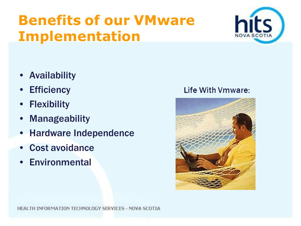 Availability Efficiency Life With Vmware: Flexibility Manageability Hardware Independence Cost avoidance Environmental Benefits of our VMware Implemen