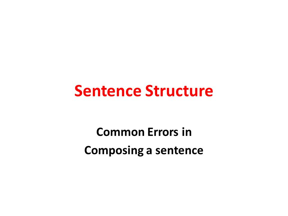 Sentence Structure Common Errors in Composing a sentence