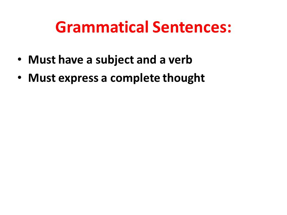 Grammatical Sentences: Must have a subject and a verb Must express a complete thought