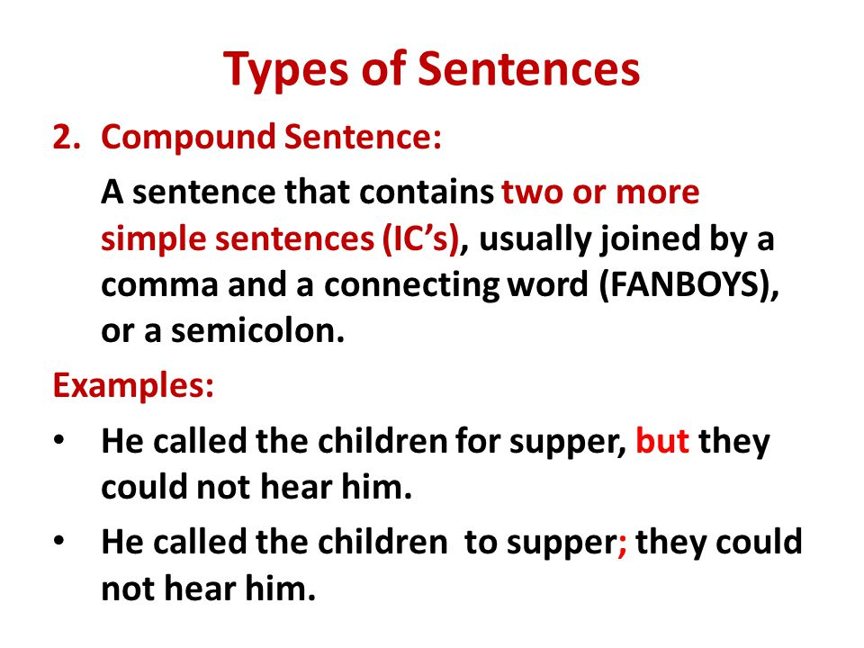 Types of Sentences 2.Compound Sentence: A sentence that contains two or more simple sentences (IC's), usually joined by a comma and a connecting word (FANBOYS), or a semicolon.