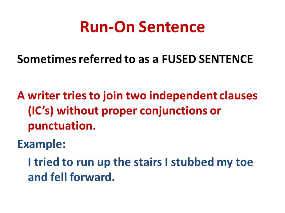 Run-On Sentence Sometimes referred to as a FUSED SENTENCE A writer tries to join two independent clauses (IC's) without proper conjunctions or punctuation.