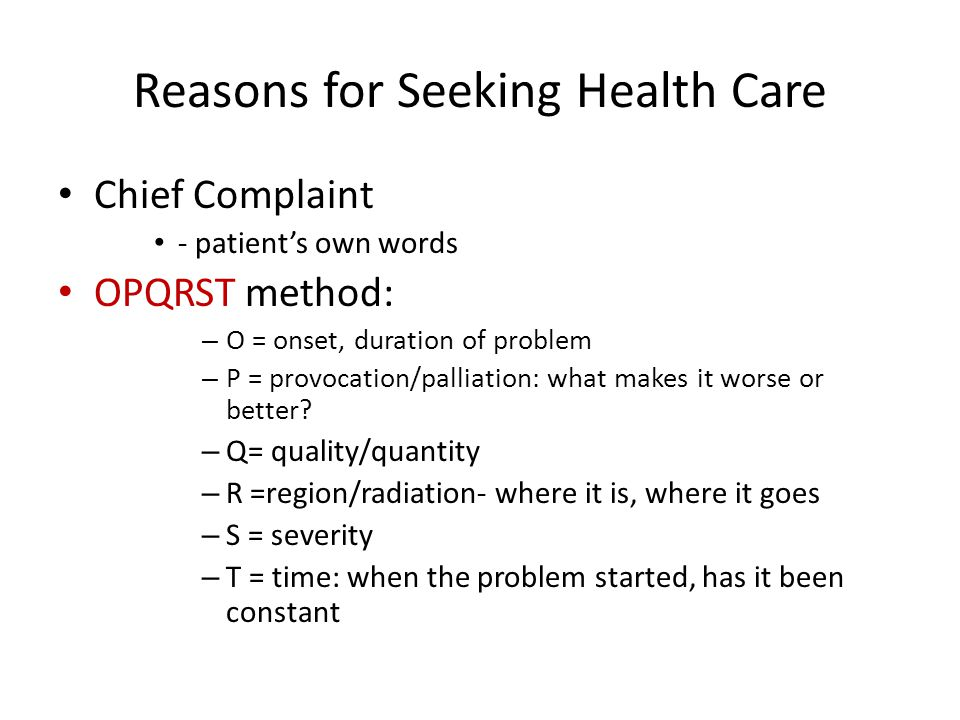 Reasons for Seeking Health Care Chief Complaint - patient's own words OPQRST method: – O = onset, duration of problem – P = provocation/palliation: wh