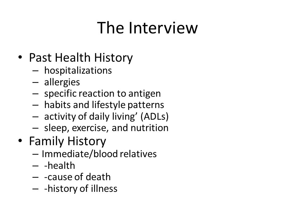 The Interview Past Health History – hospitalizations – allergies – specific reaction to antigen – habits and lifestyle patterns – activity of daily li
