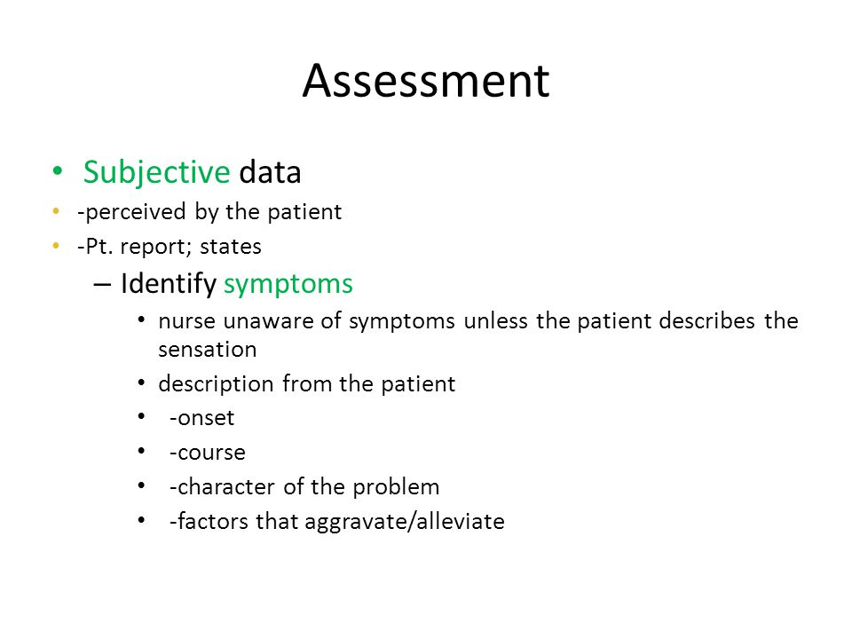 Assessment Subjective data -perceived by the patient -Pt. report; states – Identify symptoms nurse unaware of symptoms unless the patient describes th