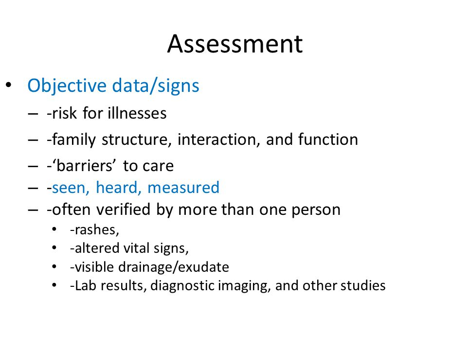 Assessment Objective data/signs – -risk for illnesses – -family structure, interaction, and function – -'barriers' to care – -seen, heard, measured –