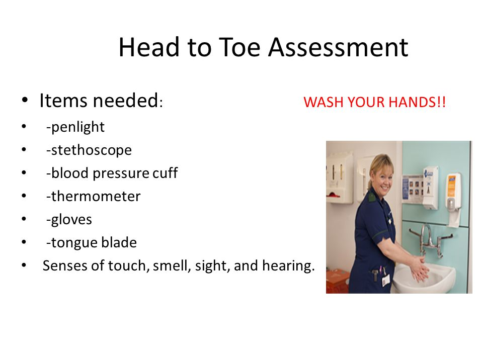 Head to Toe Assessment Items needed : WASH YOUR HANDS!! -penlight -stethoscope -blood pressure cuff -thermometer -gloves -tongue blade Senses of touch