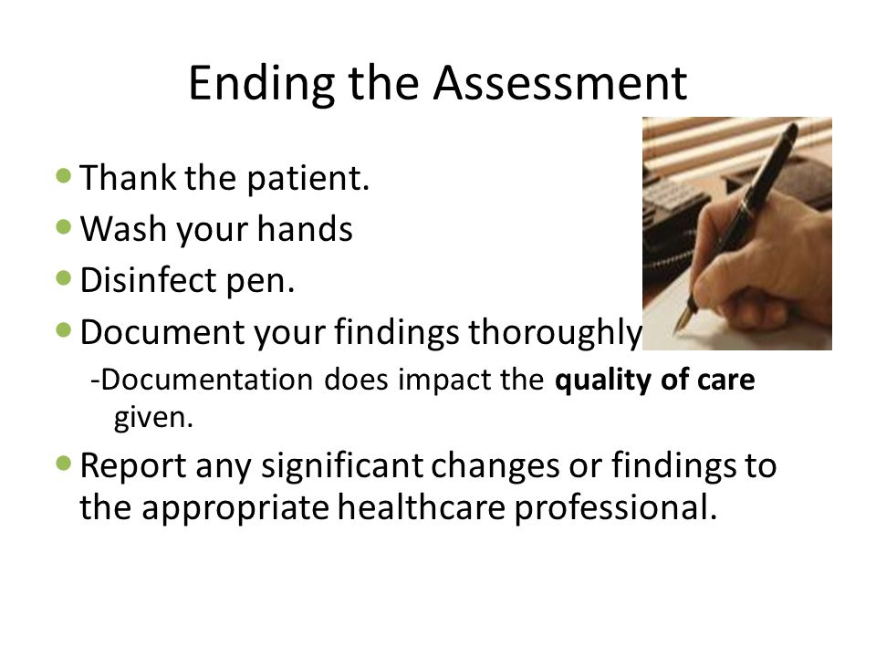 Ending the Assessment Thank the patient. Wash your hands Disinfect pen. Document your findings thoroughly. -Documentation does impact the quality of c