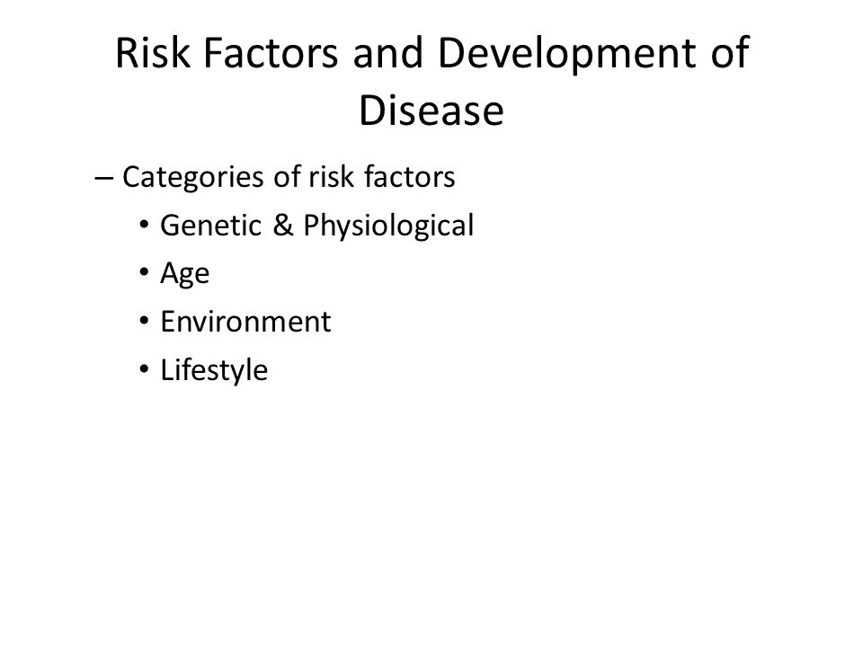 Risk Factors and Development of Disease – Categories of risk factors Genetic & Physiological Age Environment Lifestyle
